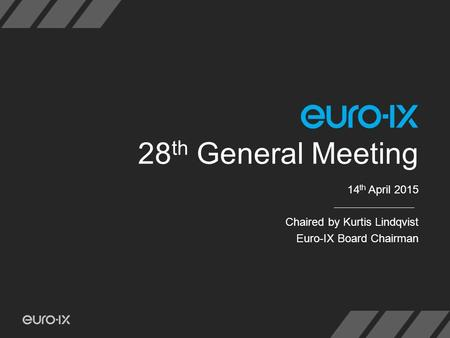 28 th General Meeting 14 th April 2015 Chaired by Kurtis Lindqvist Euro-IX Board Chairman.