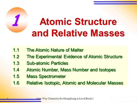 New Way Chemistry for Hong Kong A-Level Book 11 Atomic Structure and Relative Masses 1.1The Atomic Nature of Matter 1.2The Experimental Evidence of Atomic.