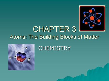 CHAPTER 3 Atoms: The Building Blocks of Matter CHEMISTRY.