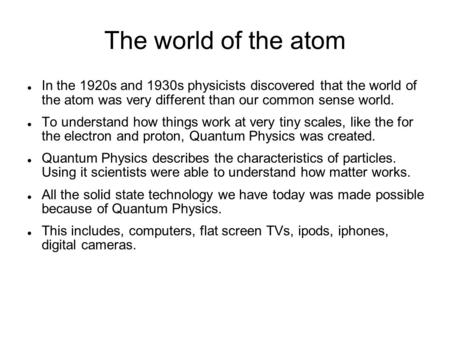 The world of the atom In the 1920s and 1930s physicists discovered that the world of the atom was very different than our common sense world. To understand.
