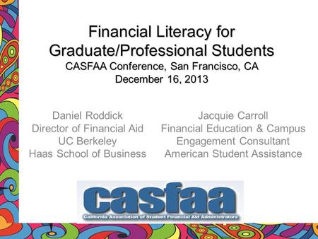 Financial Literacy for Graduate/Professional Students CASFAA Conference, San Francisco, CA December 16, 2013 Daniel Roddick Director of Financial Aid UC.