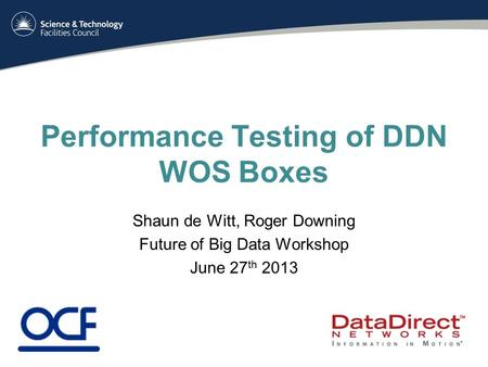 Performance Testing of DDN WOS Boxes Shaun de Witt, Roger Downing Future of Big Data Workshop June 27 th 2013.
