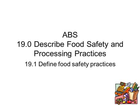 ABS 19.0 Describe Food Safety and Processing Practices 19.1 Define food safety practices.
