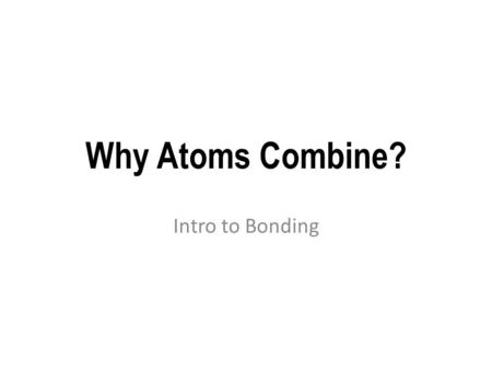 Why Atoms Combine? Intro to Bonding. Elements Made from only one type of atom. example: Oxygen (O 2 ) Helium (He)