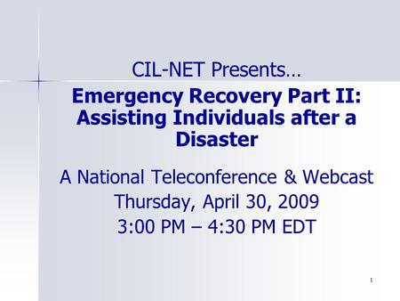 1 CIL-NET Presents… Emergency Recovery Part II: Assisting Individuals after a Disaster A National Teleconference & Webcast Thursday, April 30, 2009 3:00.