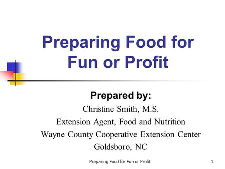 Preparing Food for Fun or Profit1 Prepared by: Christine Smith, M.S. Extension Agent, Food and Nutrition Wayne County Cooperative Extension Center Goldsboro,