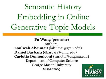 Semantic History Embedding in Online Generative Topic Models Pu Wang (presenter) Authors: Loulwah AlSumait Daniel Barbará