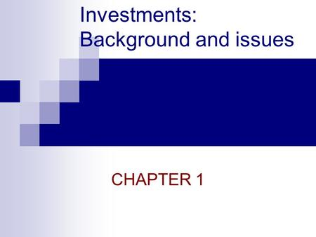 Investments: Background and issues CHAPTER 1. Investments & Financial Assets Essential nature of investment  Reduced current consumption  Planned later.