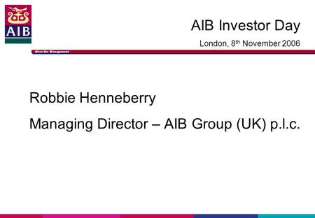 Meet the Management AIB Investor Day London, 8 th November 2006 Robbie Henneberry Managing Director – AIB Group (UK) p.l.c.