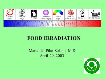 FOOD IRRADIATION Maria del Pilar Solano, M.D. April 29, 2003.