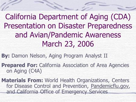 California Department of Aging (CDA) Presentation on Disaster Preparedness and Avian/Pandemic Awareness March 23, 2006 By: Damon Nelson, Aging Program.