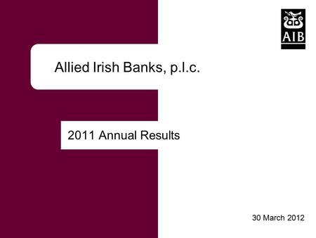 Click to edit Master title style Allied Irish Banks, p.l.c. 2011 Annual Results 30 March 2012.