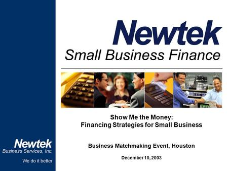 Show Me the Money: Financing Strategies for Small Business Business Matchmaking Event, Houston December 10, 2003.