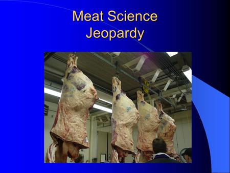 "Meat Science Jeopardy Jeopardy With your hosts, Mary Jo Manning, Mary Ellen Manning, and Peter Strom ""Meat Science"""