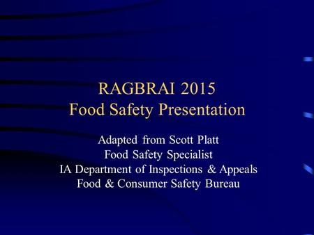 RAGBRAI 2015 Food Safety Presentation Adapted from Scott Platt Food Safety Specialist IA Department of Inspections & Appeals Food & Consumer Safety Bureau.