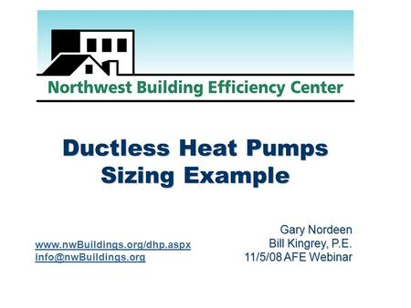 Ductless Heat Pumps Sizing Example Gary Nordeen Bill Kingrey, P.E. 11/5/08 AFE Webinar