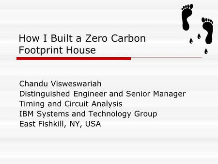 How I Built a Zero Carbon Footprint House Chandu Visweswariah Distinguished Engineer and Senior Manager Timing and Circuit Analysis IBM Systems and Technology.