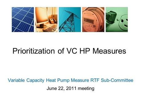Prioritization of VC HP Measures Variable Capacity Heat Pump Measure RTF Sub-Committee June 22, 2011 meeting.