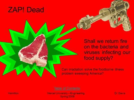 HamiltonMercer University – Engineering Dr. Davis Spring 2008 ZAP! Dead Shall we return fire on the bacteria and viruses infecting our food supply?