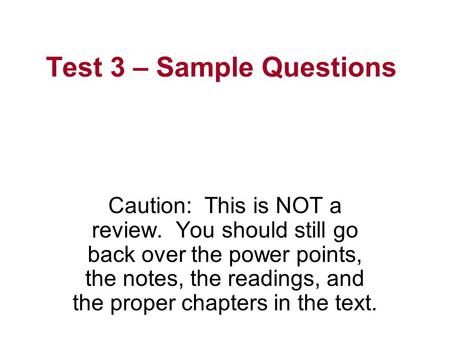 Test 3 – Sample Questions Caution: This is NOT a review. You should still go back over the power points, the notes, the readings, and the proper chapters.