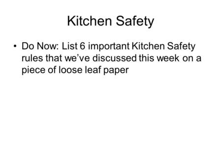 Kitchen Safety Do Now: List 6 important Kitchen Safety rules that we've discussed this week on a piece of loose leaf paper.