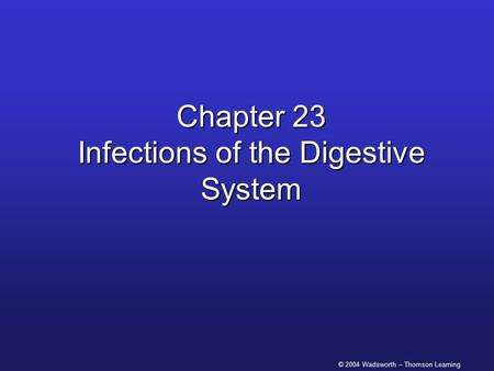© 2004 Wadsworth – Thomson Learning Chapter 23 Infections of the Digestive System.
