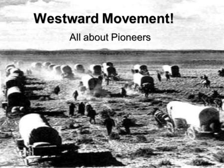 Westward Movement! All about Pioneers.