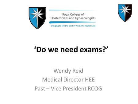 'Do we need exams?' Wendy Reid Medical Director HEE Past – Vice President RCOG.