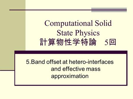Computational Solid State Physics 計算物性学特論 5 回 5.Band offset at hetero-interfaces and effective mass approximation.