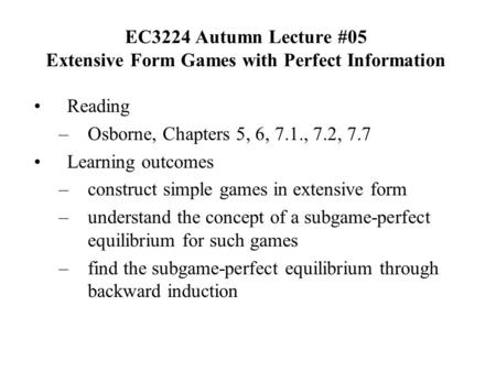 EC3224 Autumn Lecture #05 Extensive Form Games with Perfect Information Reading –Osborne, Chapters 5, 6, 7.1., 7.2, 7.7 Learning outcomes –construct simple.