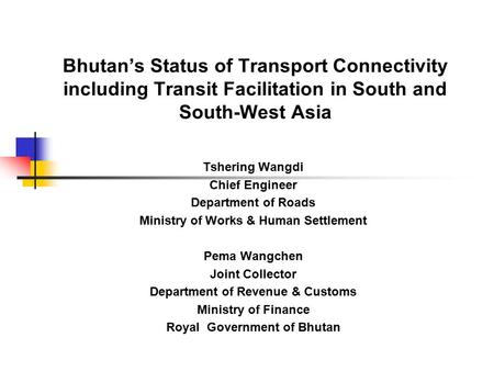 Bhutan's Status of Transport Connectivity including Transit Facilitation in South and South-West Asia Tshering Wangdi Chief Engineer Department of Roads.