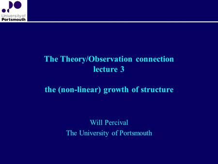 The Theory/Observation connection lecture 3 the (non-linear) growth of structure Will Percival The University of Portsmouth.