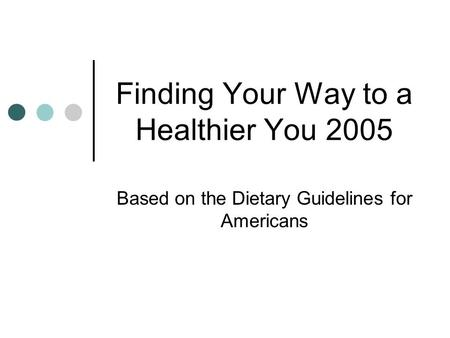 Finding Your Way to a Healthier You 2005 Based on the Dietary Guidelines for Americans.
