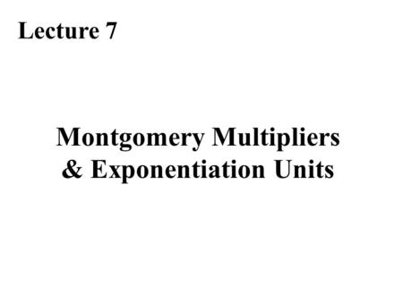 Lecture 7 Montgomery Multipliers & Exponentiation Units.