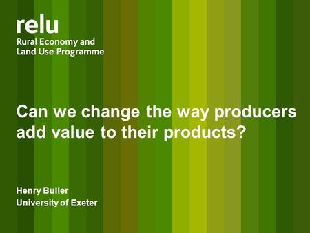Can we change the way producers add value to their products? Henry Buller University of Exeter.
