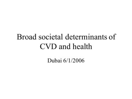 Broad societal determinants of CVD and health Dubai 6/1/2006.
