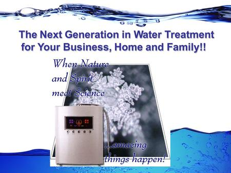The Next Generation in Water Treatment The Next Generation in Water Treatment for Your Business, Home and Family!! The Next Generation in Water Treatment.