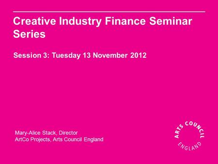 Mary-Alice Stack, Director ArtCo Projects, Arts Council England Creative Industry Finance Seminar Series Session 3: Tuesday 13 November 2012.