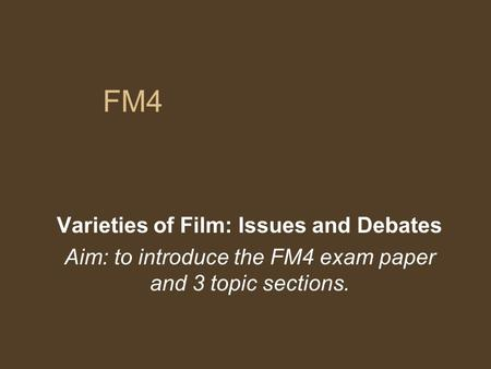 FM4 Varieties of Film: Issues and Debates Aim: to introduce the FM4 exam paper and 3 topic sections.