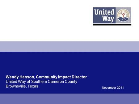 Wendy Hanson, Community Impact Director United Way of Southern Cameron County Brownsville, Texas November 2011.