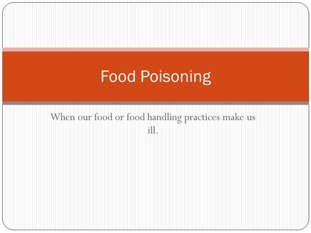 When our food or food handling practices make us ill. Food Poisoning.