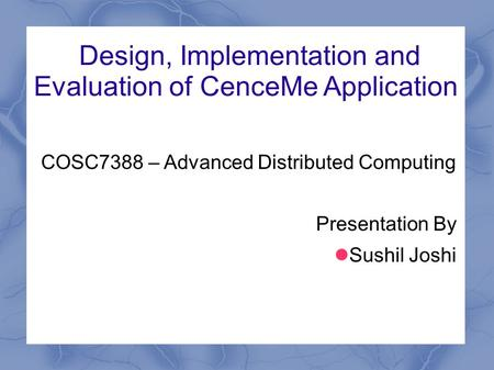 Design, Implementation and Evaluation of CenceMe Application COSC7388 – Advanced Distributed Computing Presentation By Sushil Joshi.