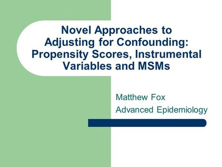 Novel Approaches to Adjusting for Confounding: Propensity Scores, Instrumental Variables and MSMs Matthew Fox Advanced Epidemiology.