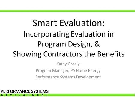 Smart Evaluation: Incorporating Evaluation in Program Design, & Showing Contractors the Benefits Kathy Greely Program Manager, PA Home Energy Performance.