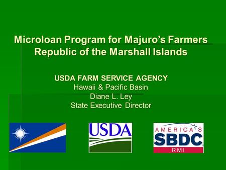 Microloan Program for Majuro's Farmers Republic of the Marshall Islands USDA FARM SERVICE AGENCY Hawaii & Pacific Basin Diane L. Ley State Executive Director.
