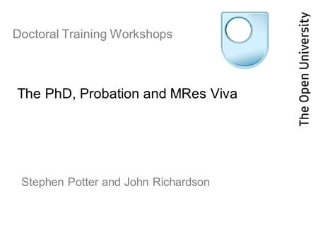 Doctoral Training Workshops The PhD, Probation and MRes Viva Stephen Potter and John Richardson.