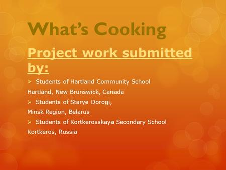 What's Cooking Project work submitted by:  Students of Hartland Community School Hartland, New Brunswick, Canada  Students of Starye Dorogi, Minsk Region,
