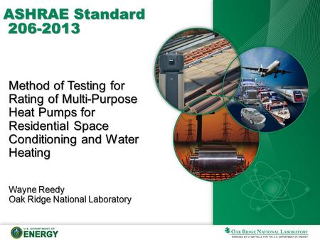 ASHRAE Standard 206-2013 Method of Testing for Rating of Multi-Purpose Heat Pumps for Residential Space Conditioning and Water Heating Wayne Reedy Oak.