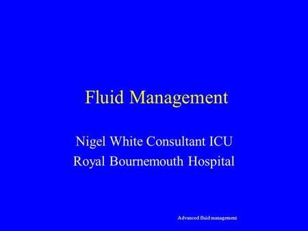 Fluid Management Nigel White Consultant ICU Royal Bournemouth Hospital Advanced fluid management.