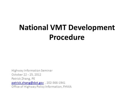 National VMT Development Procedure Highway Information Seminar October 22 - 25, 2012 Patrick Zhang, PE 202-366-1941.